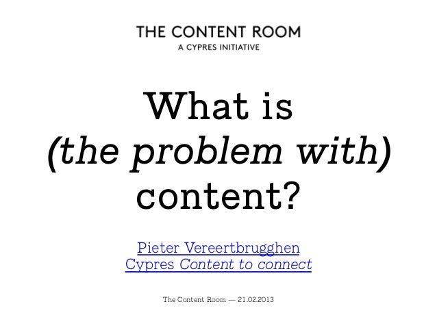 What is (the problem with) content? The Content Room — 21.02.2013 Pieter Vereertbrugghen Cypres Content to connect