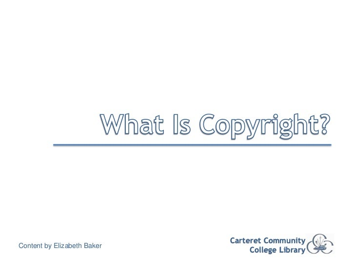 What Is Copyright?<br />Carteret Community College Library<br />Content by Elizabeth Baker<br />