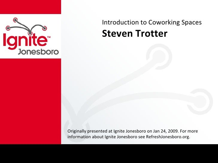 Introduction to Coworking Spaces Steven Trotter Originally presented at Ignite Jonesboro on Jan 24, 2009. For more informa...
