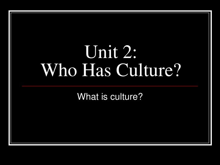 Unit 2: Who Has Culture?<br />What is culture?<br />