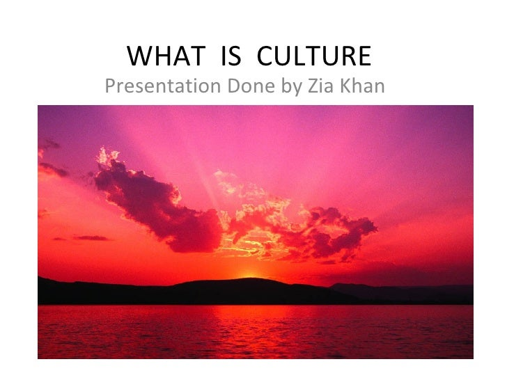WHAT  IS  CULTURE Presentation Done by Zia Khan