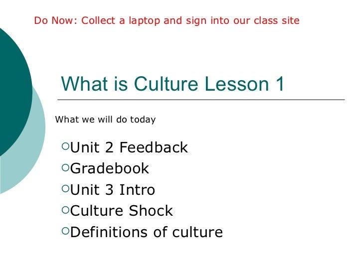 What is Culture Lesson 1  <ul><li>Unit 2 Feedback </li></ul><ul><li>Gradebook </li></ul><ul><li>Unit 3 Intro </li></ul><ul...