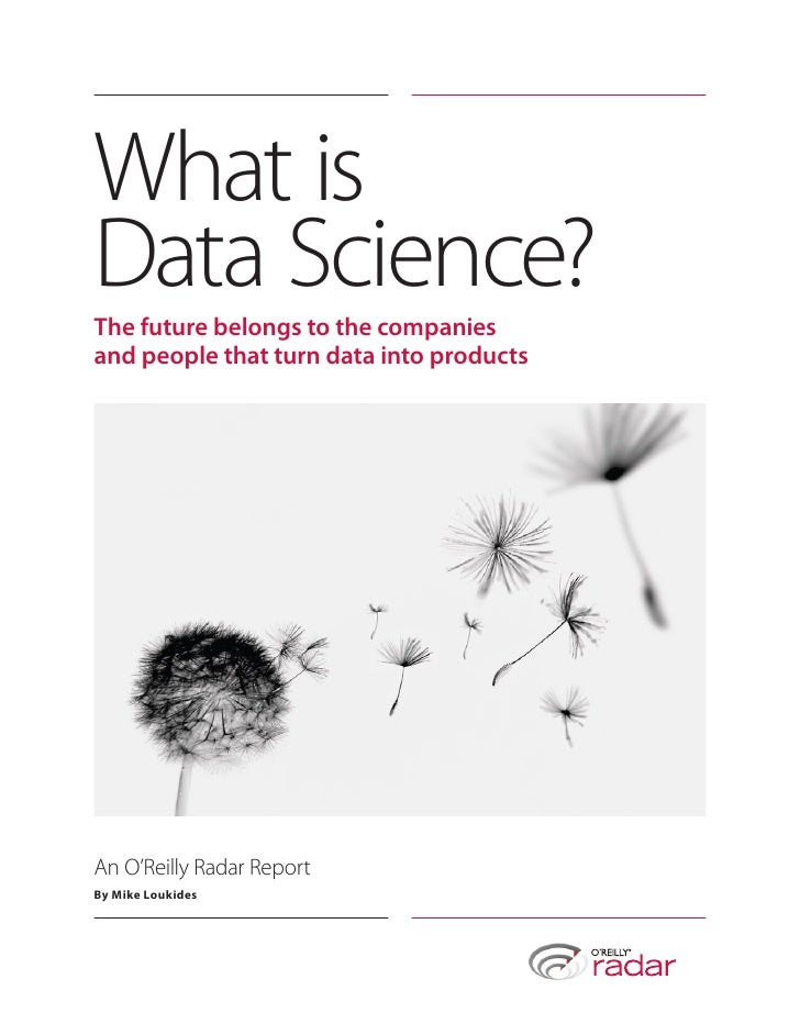 What isData Science?The future belongs to the companiesand people that turn data into productsAn O'Reilly Radar ReportBy M...