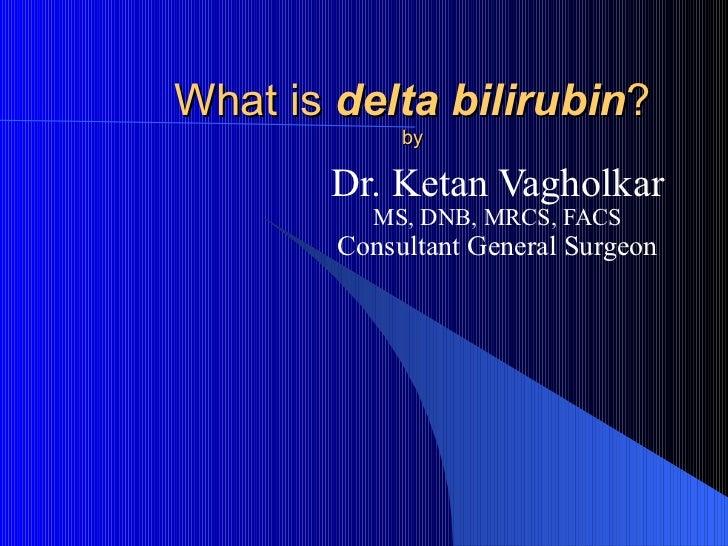 What is delta bilirubin?             by       Dr. Ketan Vagholkar          MS, DNB, MRCS, FACS        Consultant General S...