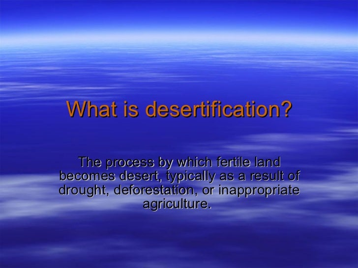 What is desertification? The process by which fertile land becomes desert, typically as a result of drought, deforestation...