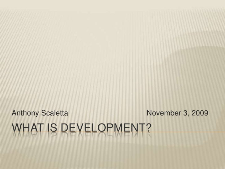 What is development? <br />Anthony Scaletta				November 3, 2009<br />
