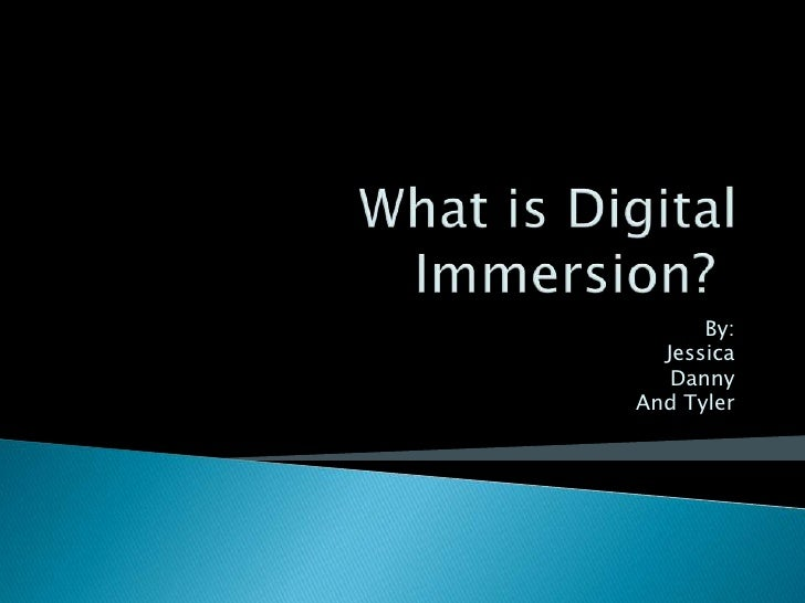 What is Digital Immersion?	<br />By:<br />Jessica<br />Danny<br />And Tyler<br />