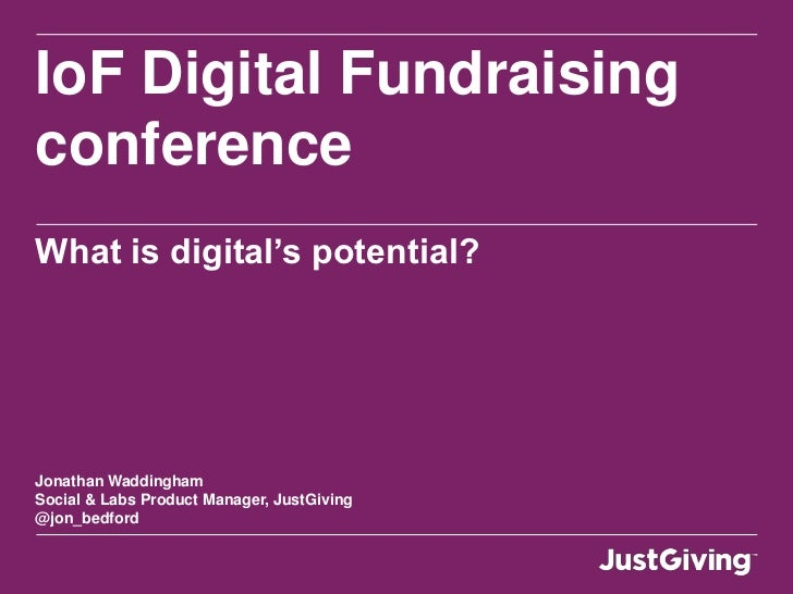 IoF Digital FundraisingconferenceWhat is digital's potential?Jonathan WaddinghamSocial & Labs Product Manager, JustGiving@...