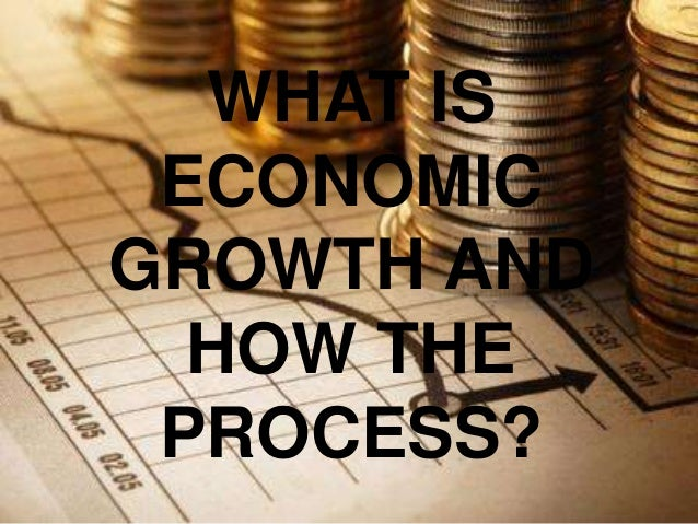 WHAT IS ECONOMICGROWTH AND  HOW THE PROCESS?
