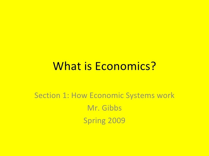 What is Economics? Section 1: How Economic Systems work Mr. Gibbs Spring 2009
