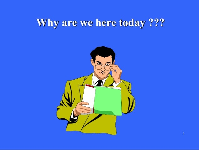 Why are we here today ???  1