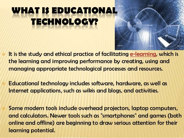 WHAT IS EDUCATIONALTECHNOLOGY? It is the study and ethical practice of facilitating e-learning, which isthe learning and ...