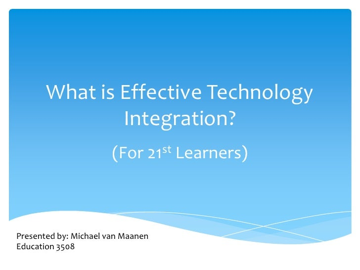 What is Effective Technology Integration?<br />(For 21st Learners)<br />Presented by: Michael van Maanen<br />Education 35...