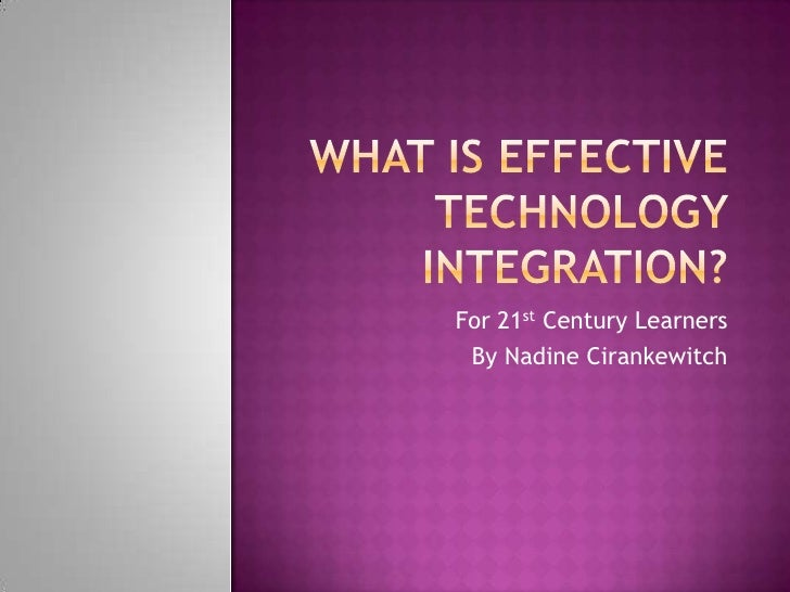What is Effective Technology Integration?<br />For 21st Century Learners<br />By Nadine Cirankewitch<br />