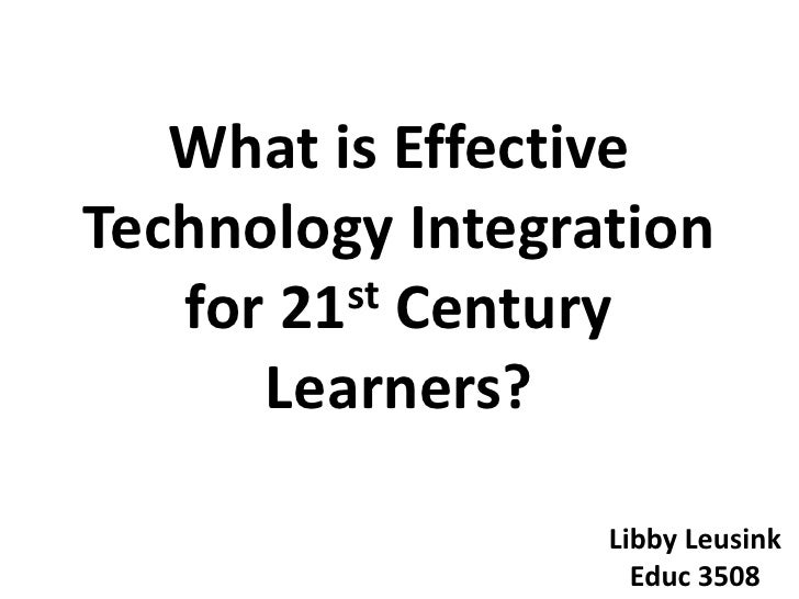What is Effective Technology Integration for 21st Century Learners?<br />Libby Leusink<br />Educ 3508<br />