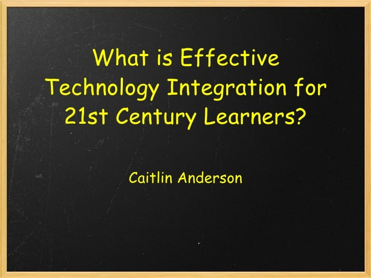 What is Effective Technology Integration for 21st Century Learners?  Caitlin Anderson