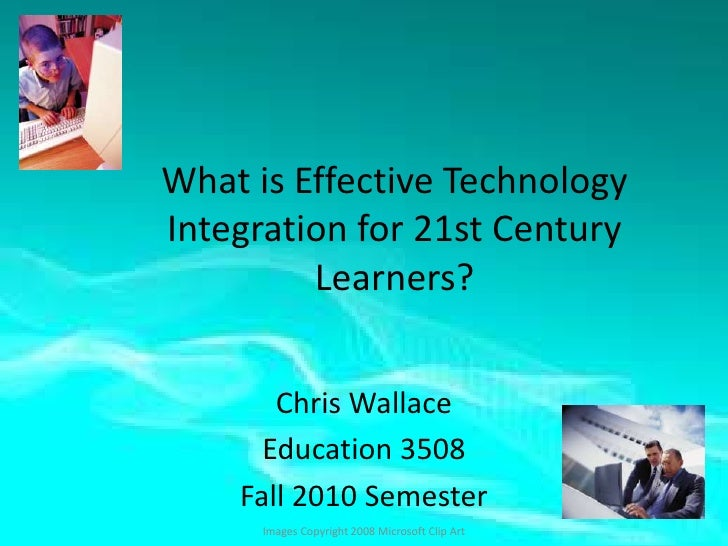 What is Effective Technology Integration for 21st Century Learners?<br />Chris Wallace<br />Education 3508<br />Fall 2010 ...