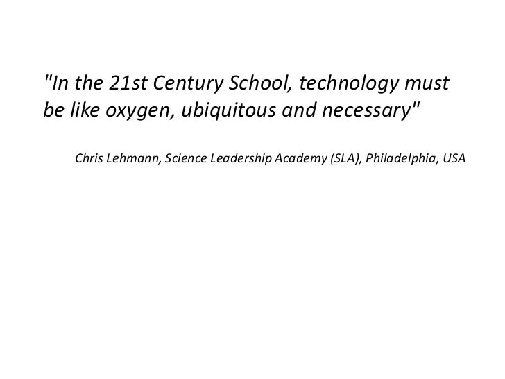 """""""In the 21st Century School, technology mustbe like oxygen, ubiquitous and necessary""""   Chris Lehmann, Science Leadership ..."""