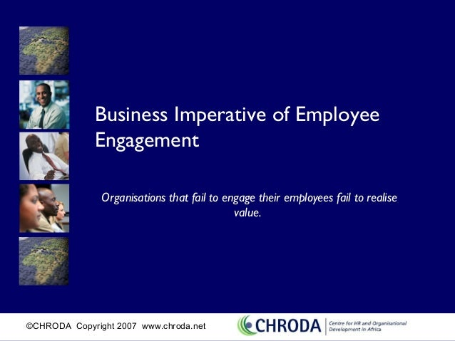 Business Imperative of Employee              Engagement               Organisations that fail to engage their employees fa...