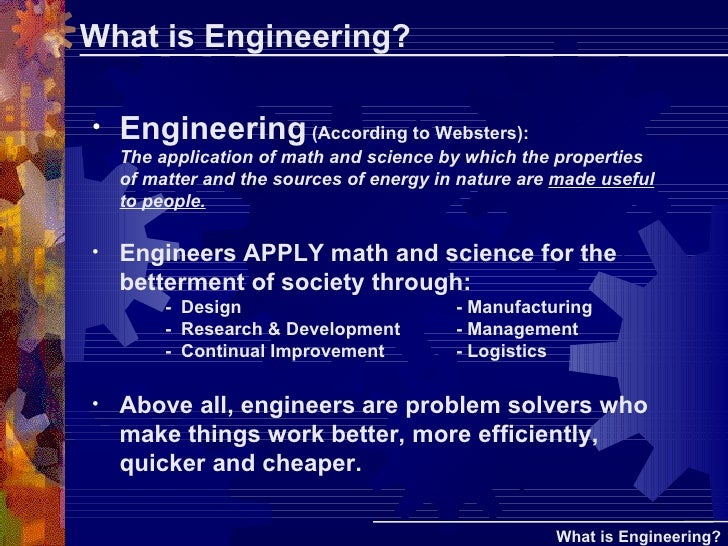 What is Engineering? <ul><li>Engineering  (According to Websters):  The application of math and science by which the prope...