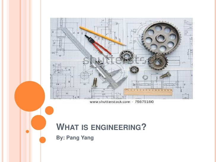 WHAT IS ENGINEERING?By: Pang Yang