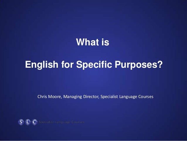 What is  English for Specific Purposes?  Chris Moore, Managing Director, Specialist Language Courses