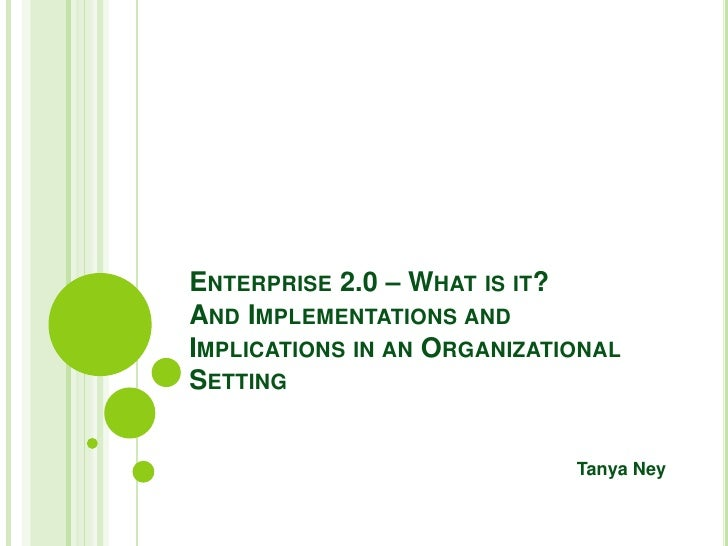 Enterprise 2.0 – What is it?  And Implementations and Implications in an Organizational Setting<br />Tanya Ney<br />
