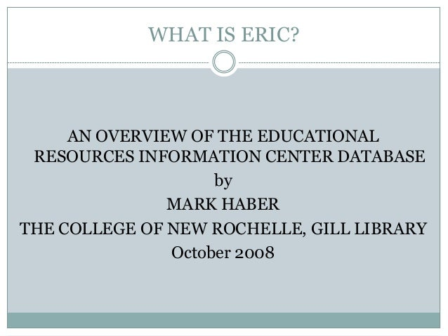 WHAT IS ERIC?     AN OVERVIEW OF THE EDUCATIONAL RESOURCES INFORMATION CENTER DATABASE                    by              ...