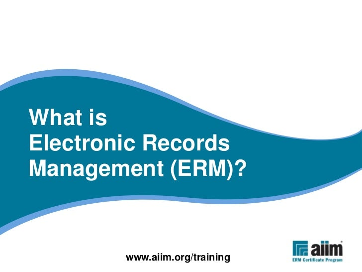 What is Electronic Records Management (ERM)?          www.aiim.org/training