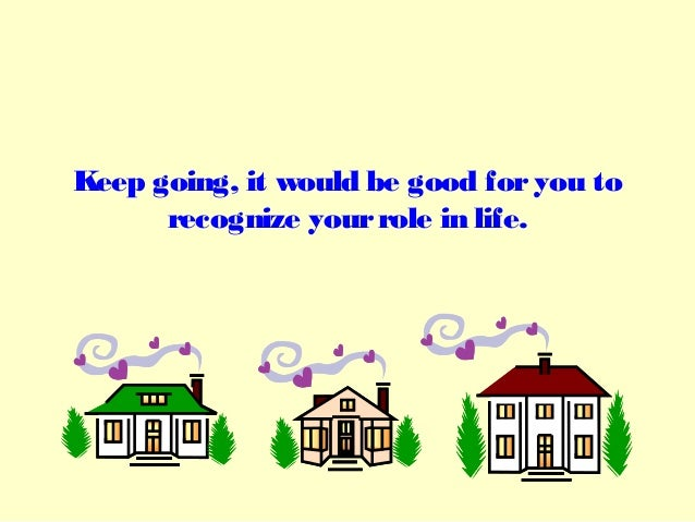 Keep going, it would be good foryou torecognize yourrole in life.