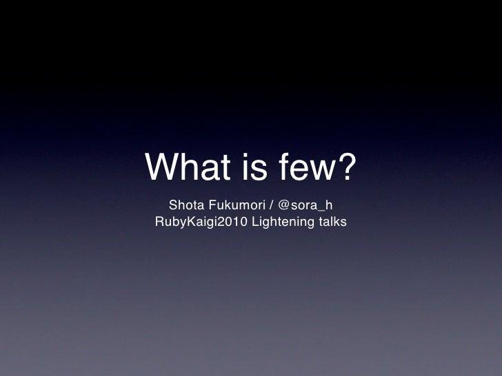 What is few?   Shota Fukumori / @sora_h RubyKaigi2010 Lightening talks