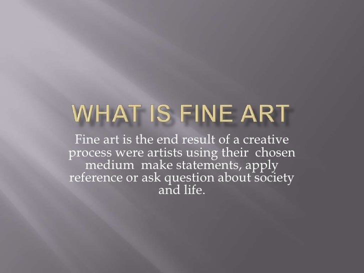 What is Fine Art<br />Fine art is the end result of a creative process were artists using their  chosen medium  make state...