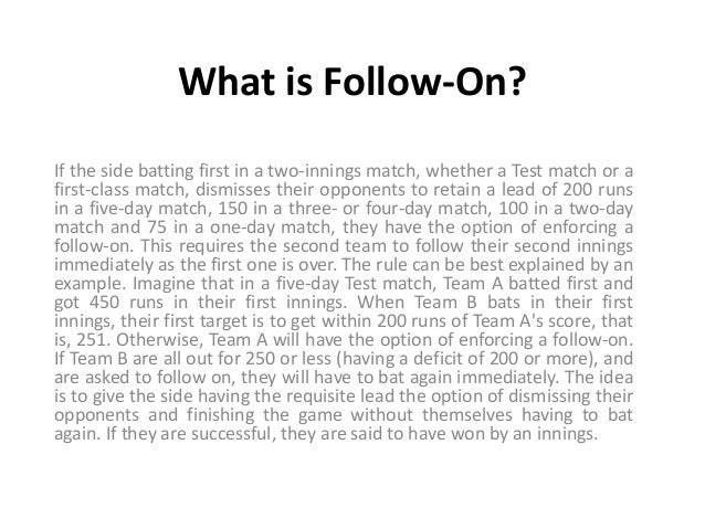 What is Follow-On? If the side batting first in a two-innings match, whether a Test match or a first-class match, dismisse...