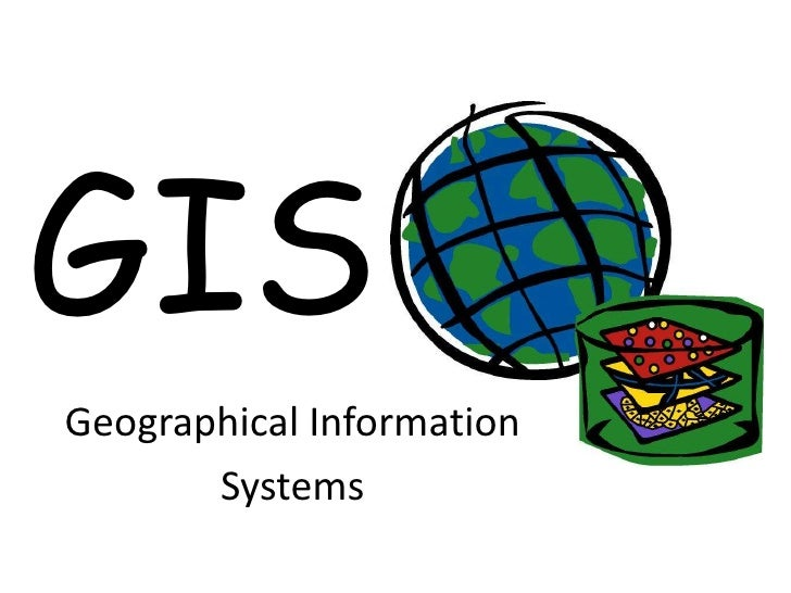 GIS<br />Geographical Information<br />Systems<br />