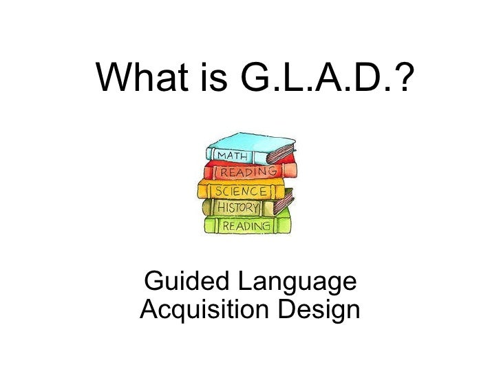 What is G.L.A.D.?   Guided Language Acquisition Design