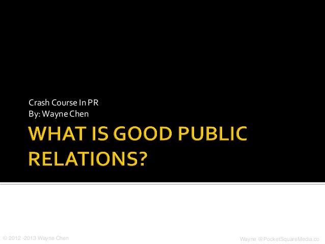 Crash	  Course	  In	  PR	  By:	  Wayne	  Chen	  © 2012 -2013 Wayne Chen! Wayne @PocketSquareMedia.co!