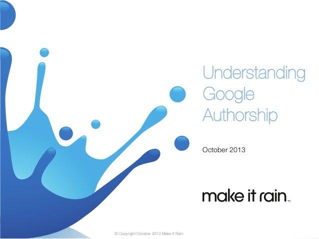 Understanding Google Authorship  October 2013  © Copyright October 2013 Make It Rain