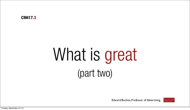 What is great (part two) CM417.3 Edward Boches, Professor of Advertising Tuesday, September 10, 13