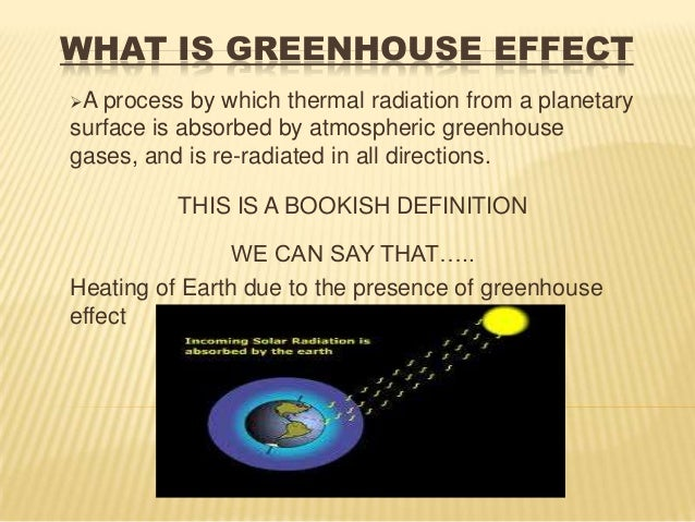 WHAT IS GREENHOUSE EFFECTA process by which thermal radiation from a planetarysurface is absorbed by atmospheric greenhou...