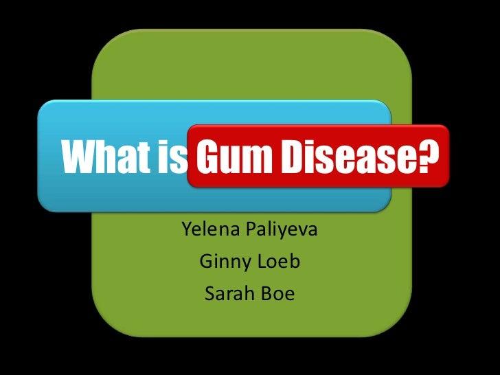 What is Gum Disease?      Yelena Paliyeva        Ginny Loeb         Sarah Boe