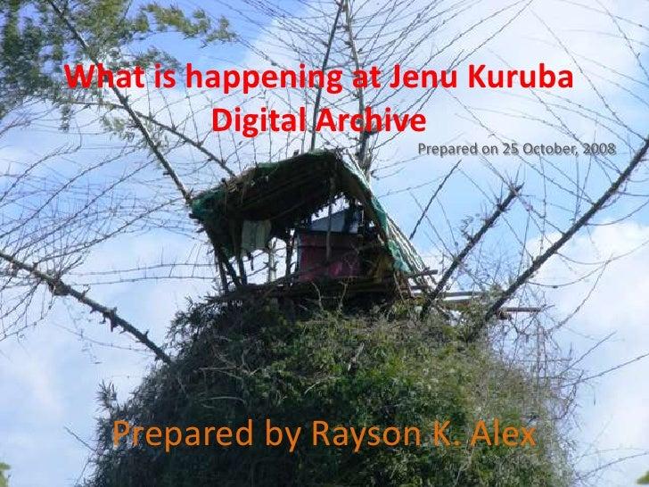 What is happening atJenuKuruba Digital Archive<br />Prepared on 25 October, 2008<br />Preparedby RaysonK. Alex<br />