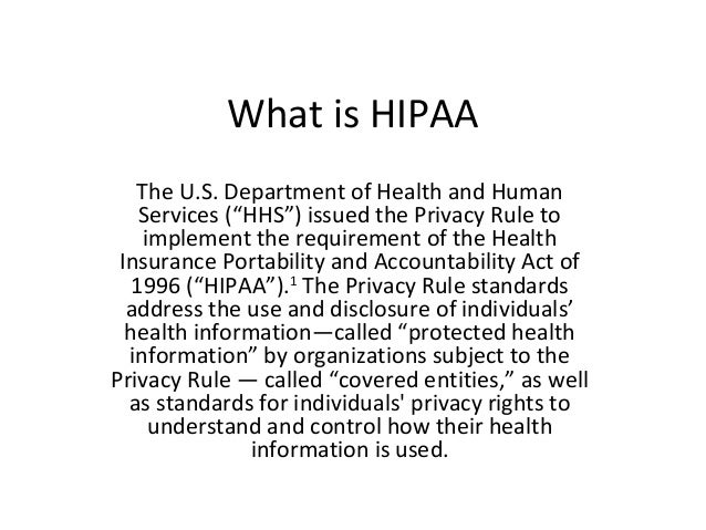 "What is HIPAA   The U.S. Department of Health and Human    Services (""HHS"") issued the Privacy Rule to    implement the re..."