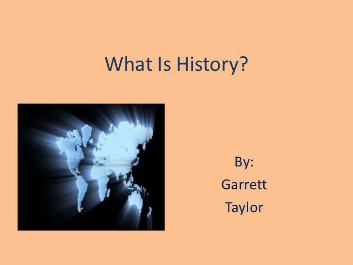 What Is History?<br />By: <br />Garrett<br />Taylor<br />