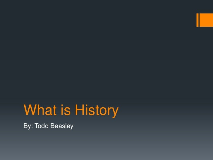 What is History<br />By: Todd Beasley<br />
