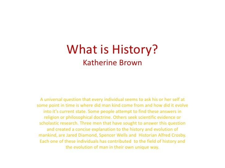 What is History?Katherine Brown <br />A universal question that every individual seems to ask his or her self at some poin...