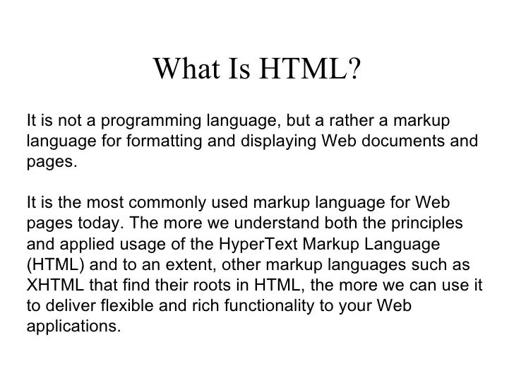 What Is HTML? It is not a programming language, but a rather a markup language for formatting and displaying Web documents...