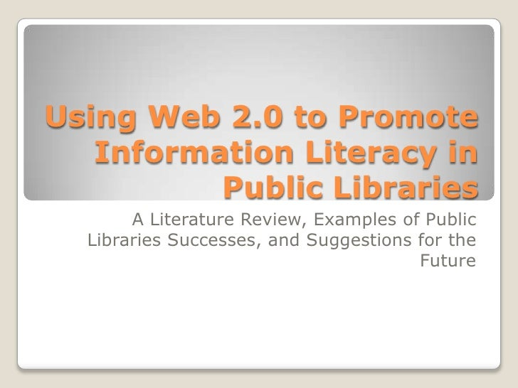 Using Web 2.0 to Promote Information Literacy in Public Libraries<br />A Literature Review, Examples of Public Libraries S...