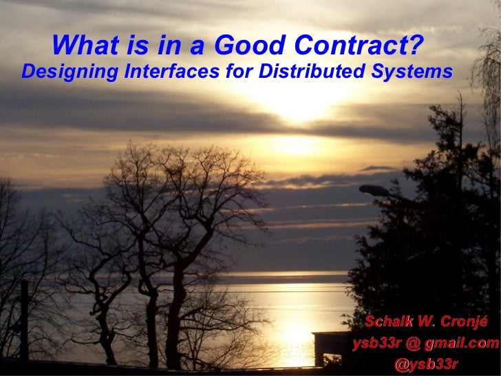 What is in a Good Contract? Designing Interfaces for Distributed Systems Schalk W. Cronjé ysb33r @ gmail.com @ysb33r