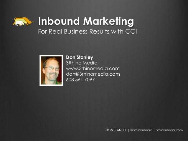 Inbound MarketingFor Real Business Results with CCI         Don Stanley         3Rhino Media         www.3rhinomedia.com  ...