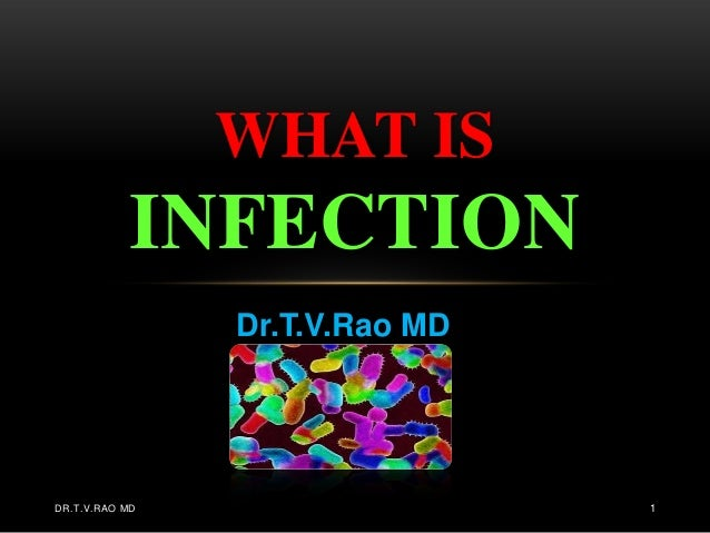 WHAT IS           INFECTION                Dr.T.V.Rao MDDR.T.V.RAO MD                   1